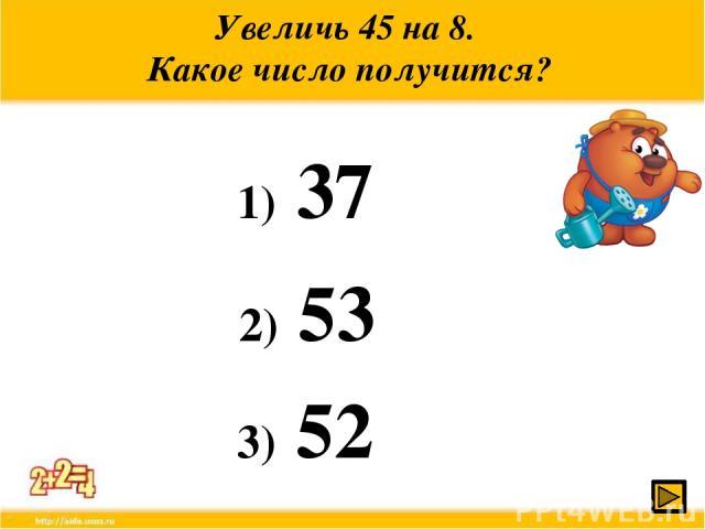Увеличь 45 на 8. Какое число получится? 1) 37 2) 53 3) 52