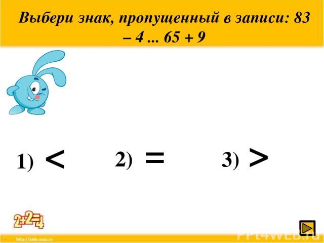 Выбери знак, пропущенный в записи: 83 – 4 ... 65 + 9 1) < 2) 3) > =