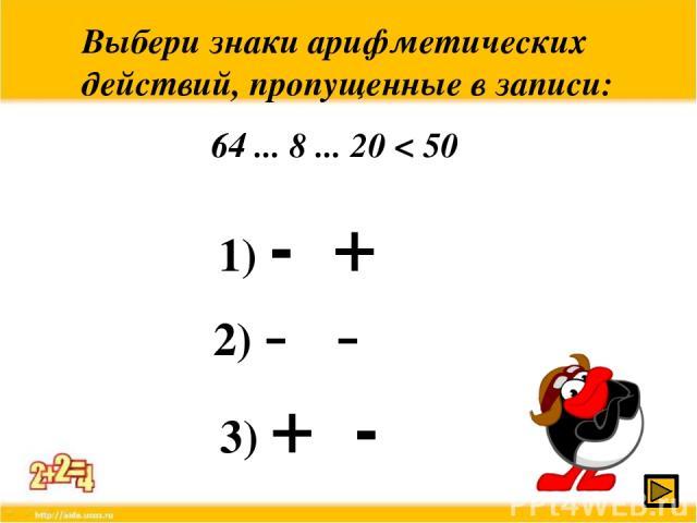 Выбери знаки арифметических действий, пропущенные в записи: 64 ... 8 ... 20 < 50 1) - + 2) - - 3) + -