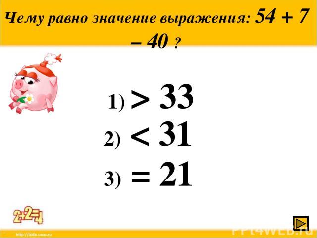 Чему равно значение выражения: 54 + 7 – 40 ? 1) > 33 2) < 31 3) = 21