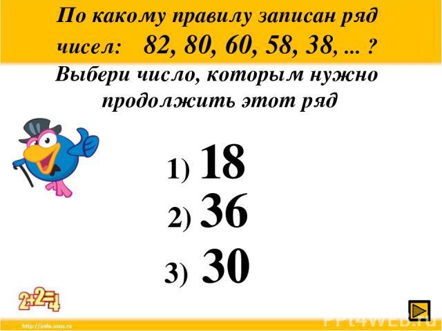 По какому правилу записан ряд чисел: 82, 80, 60, 58, 38, ... ? Выбери число, которым нужно продолжить этот ряд 1) 18 2) 36 3) 30