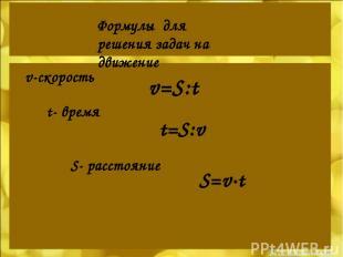 Формулы для решения задач на движение v-скорость t- время S- расстояние v=S:t t=