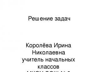 Решение задач Королёва Ирина Николаевна учитель начальных классов МКОУ СОШ №2 г.