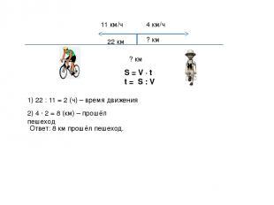 11 км/ч 4 км/ч 22 км ? км ? км S = V ∙ t t = S : V 1) 22 : 11 = 2 (ч) – время дв