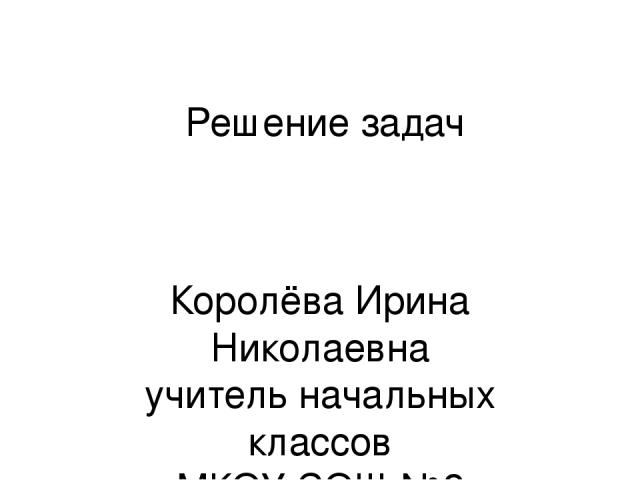 Решение задач Королёва Ирина Николаевна учитель начальных классов МКОУ СОШ №2 г.Нефтекумск
