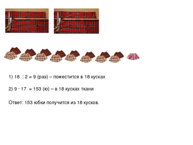1) 18 : 2 = 9 (раз) – поместится в 18 кусках 2) 9 ∙ 17 = 153 (ю) – в 18 кусках ткани Ответ: 153 юбки получится из 18 кусков.