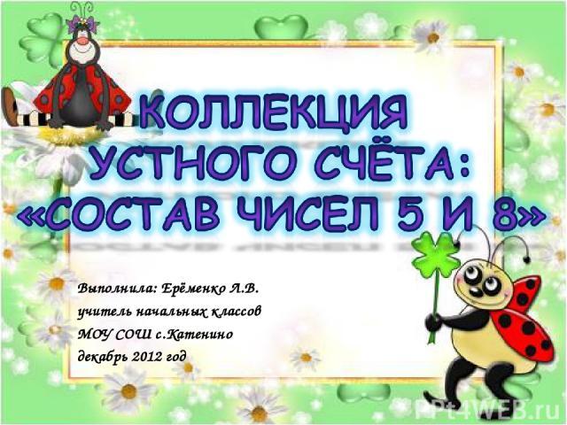 Выполнила: Ерёменко Л.В. учитель начальных классов МОУ СОШ с.Катенино декабрь 2012 год