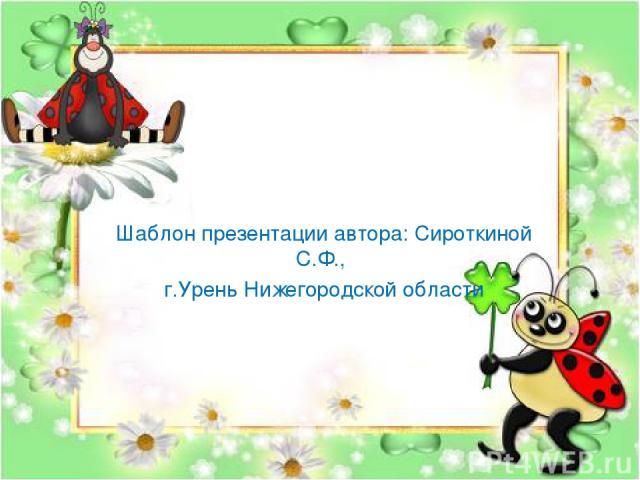 Шаблон презентации автора: Сироткиной С.Ф., г.Урень Нижегородской области