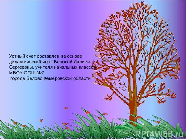 Устный счёт составлен на основе дидактической игры Беловой Ларисы Сергеевны, учителя начальных классов МБОУ ООШ №7 города Белово Кемеровской области