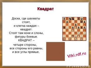 Квадрат Доска, где шахматы стоят, и клетка каждая – квадрат. Стоят там кони и сл