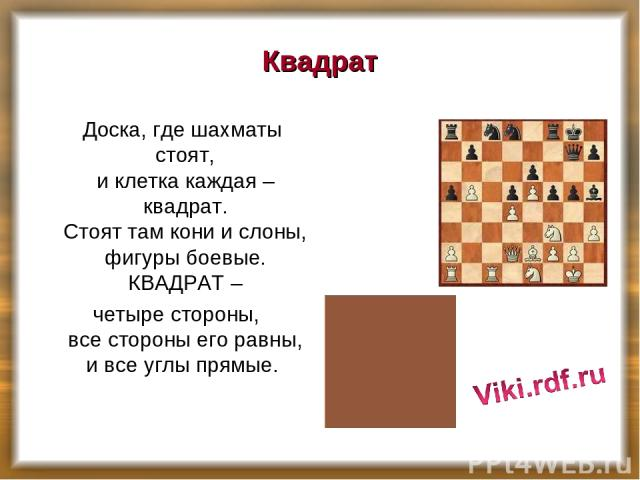 Квадрат Доска, где шахматы стоят, и клетка каждая – квадрат. Стоят там кони и слоны, фигуры боевые. КВАДРАТ – четыре стороны, все стороны его равны, и все углы прямые.