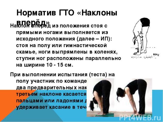 Норматив ГТО «Наклоны вперёд» Наклон вперед из положения стоя с прямыми ногами выполняется из исходного положения (далее – ИП): стоя на полу или гимнастической скамье, ноги выпрямлены в коленях, ступни ног расположены параллельно на ширине 10 - 15 с…