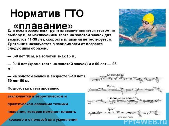 Норматив ГТО «плавание» Для всех возрастных групп плавание является тестом по выбору и, за исключением теста на золотой значок для возрастов 11-39 лет, скорость плавания не тестируется. Дистанция назначается в зависимости от возраста следующим образ…