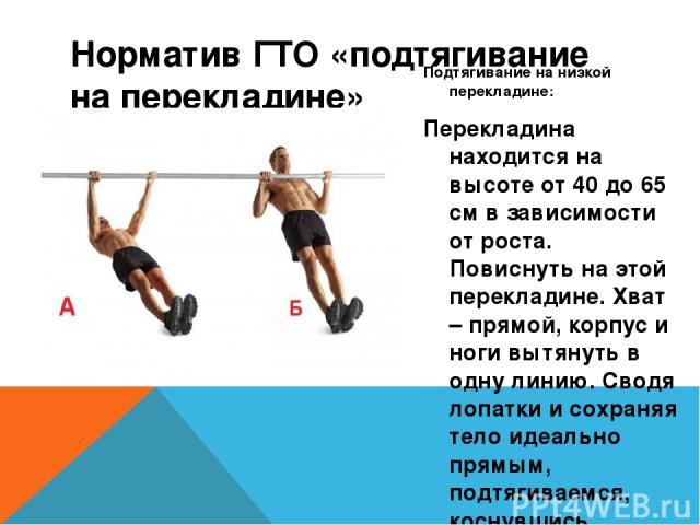 Норматив ГТО «подтягивание на перекладине» Подтягивание на низкой перекладине: Перекладина находится на высоте от 40 до 65 см в зависимости от роста. Повиснуть на этой перекладине. Хват – прямой, корпус и ноги вытянуть в одну линию. Сводя лопатки и …
