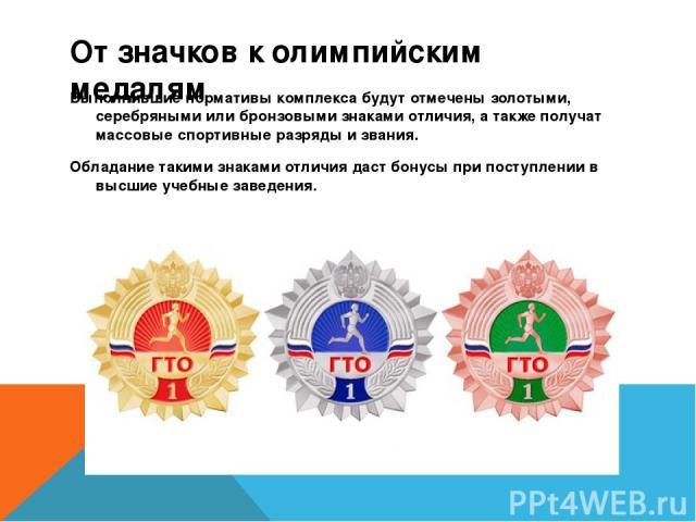 От значков к олимпийским медалям Выполнившие нормативы комплекса будут отмечены золотыми, серебряными или бронзовыми знаками отличия, а также получат массовые спортивные разряды и звания. Обладание такими знаками отличия даст бонусы при поступлении …