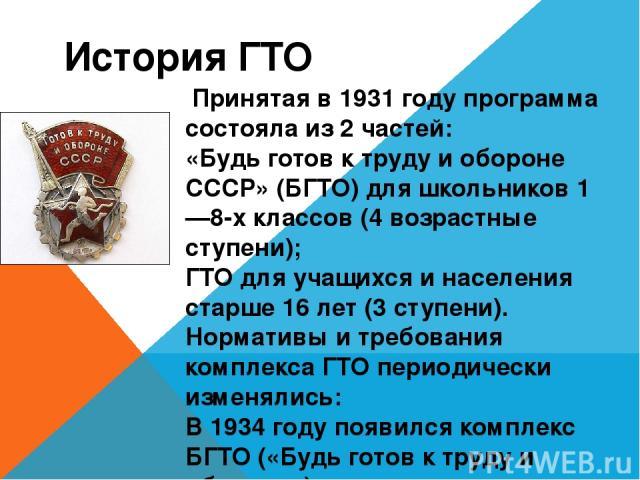 История ГТО Принятая в1931 годупрограмма состояла из 2 частей: «Будь готов к труду и обороне СССР» (БГТО) для школьников 1—8-х классов (4 возрастные ступени); ГТО для учащихся и населения старше 16 лет (3 ступени). Нормативы и требования комплекс…