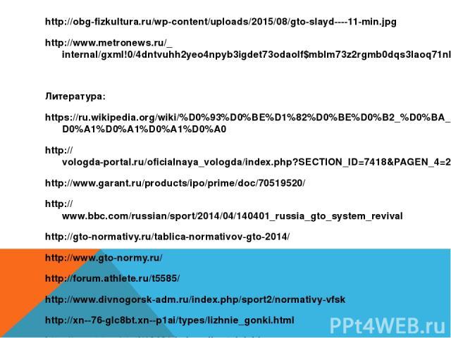 http://obg-fizkultura.ru/wp-content/uploads/2015/08/gto-slayd----11-min.jpg http://www.metronews.ru/_internal/gxml!0/4dntvuhh2yeo4npyb3igdet73odaolf$mblm73z2rgmb0dqs3laoq71nbdkfios/cc95bc719bb51.jpeg Литература: https://ru.wikipedia.org/wiki/%D0%93%…