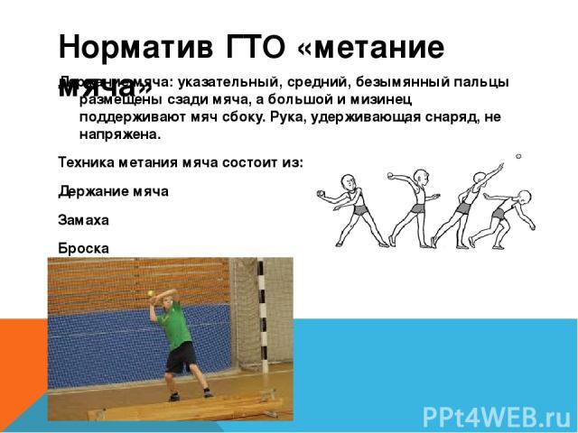 Норматив ГТО «метание мяча» Держание мяча: указательный, средний, безымянный пальцы размещены сзади мяча, а большой и мизинец поддерживают мяч сбоку. Рука, удерживающая снаряд, не напряжена. Техника метания мяча состоит из: Держание мяча Замаха Броска