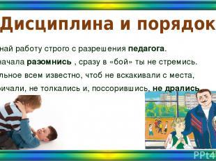 Дисциплина и порядок Начинай работу строго с разрешения педагога. Ты сначала раз