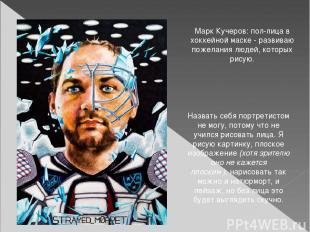 Марк Кучеров: пол-лица в хоккейной маске - развиваю пожелания людей, которых рис