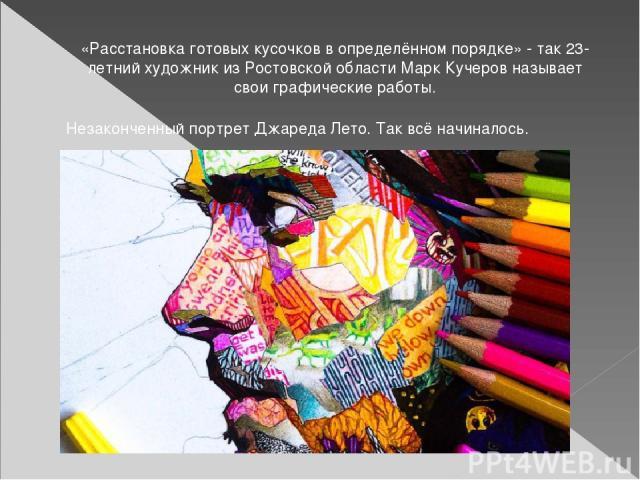 «Расстановка готовых кусочков в определённом порядке» - так 23-летний художник из Ростовской области Марк Кучеров называет свои графические работы. Незаконченный портрет Джареда Лето.Так всё начиналось.