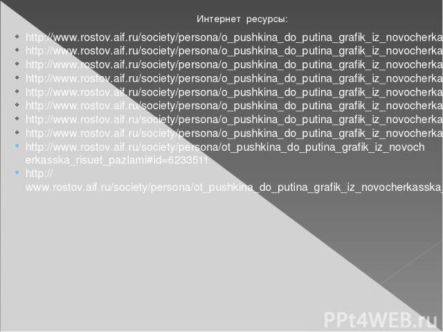 Интернет ресурсы: http://www.rostov.aif.ru/society/persona/o_pushkina_do_putina_grafik_iz_novocherkasska_risuet_pazlami#id=6233500 http://www.rostov.aif.ru/society/persona/o_pushkina_do_putina_grafik_iz_novocherkasska_risuet_pazlami#id=6233522 http:…