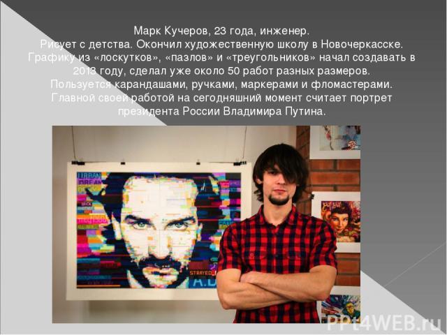 Марк Кучеров, 23 года, инженер. Рисует с детства. Окончил художественную школу в Новочеркасске. Графику из «лоскутков», «пазлов» и «треугольников» начал создавать в 2013 году, сделал уже около 50 работ разных размеров. Пользуется карандашами, ручкам…
