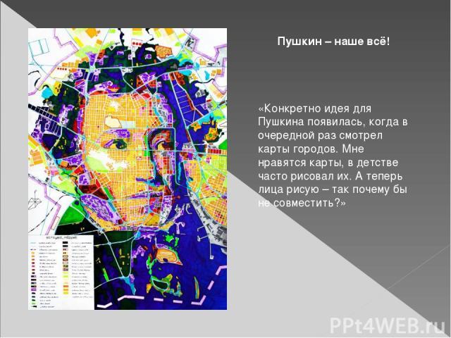Пушкин – наше всё! «Конкретно идея для Пушкина появилась, когда в очередной раз смотрел карты городов. Мне нравятся карты, в детстве часто рисовал их. А теперь лица рисую – так почему бы не совместить?» - Почему вы выбрали именно этих знаменитостей?…