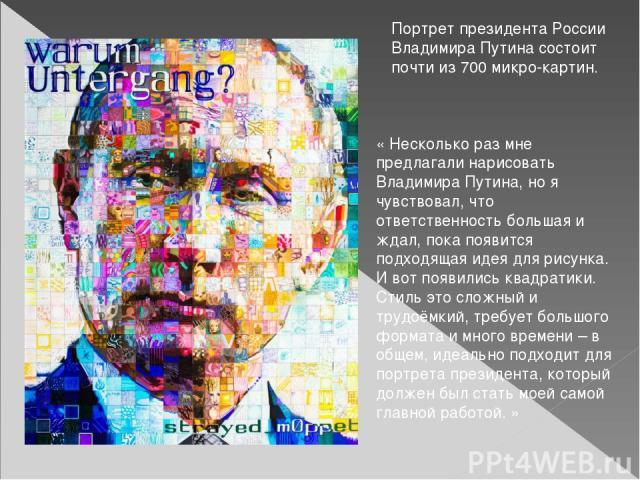 Портрет президента России Владимира Путина состоит почти из 700 микро-картин. «Несколько раз мне предлагали нарисовать Владимира Путина, но я чувствовал, что ответственность большая и ждал, пока появится подходящая идея для рисунка. И вот появились…