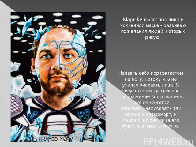 Марк Кучеров: пол-лица в хоккейной маске - развиваю пожелания людей, которых рисую. Назвать себя портретистом не могу, потому что не учился рисовать лица. Я рисую картинку, плоское изображение(хотя зрителю оно не кажется плоским),нарисовать так м…