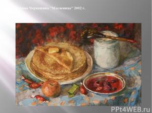 """Анна Черкашина """"Масленица"""" 2002 г. Интересно, что в древности Масленица продолжа"""