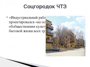 Соцгородок ЧТЗ «Индустриальный рабочий город» ЧТЗ проектировался «на основе полн