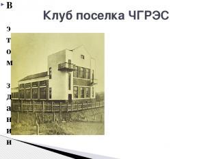Клуб поселка ЧГРЭС В этом здании располагался один из первых рабочих клубов г. Ч