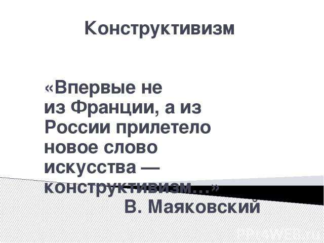 Конструктивизм «Впервые не изФранции, а из России прилетело новое слово искусства— конструктивизм…» В. Маяковский