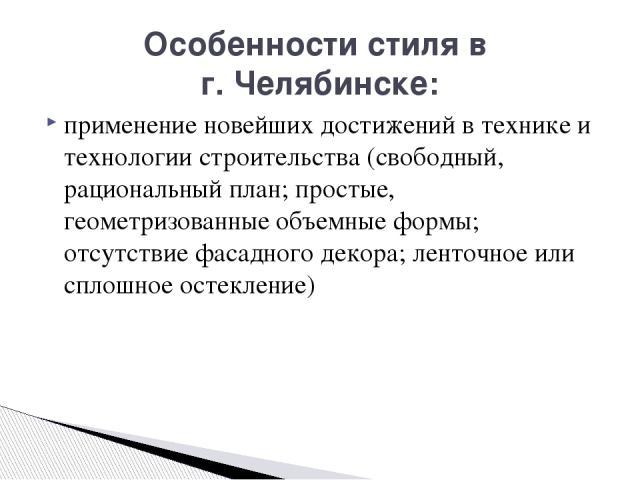 Особенности стиля в г. Челябинске: применение новейших достижений в технике и технологии строительства (свободный, рациональный план; простые, геометризованные объемные формы; отсутствие фасадного декора; ленточное или сплошное остекление)