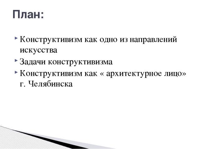 План: Конструктивизм как одно из направлений искусства Задачи конструктивизма Конструктивизм как « архитектурное лицо» г. Челябинска