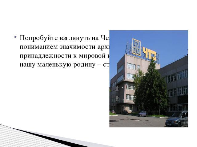Попробуйте взглянуть на Челябинск по-новому – с пониманием значимости архитектурной среды, принадлежности к мировой культуре и гордостью за нашу маленькую родину – столицу Южного Урала!