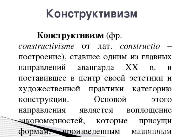 Конструктивизм(фр. constructivisme от лат. constructio – построение), ставшее одним из главных направлений авангарда ХХ в. и поставившее в центр своей эстетики и художественной практики категорию конструкции. Основой этого направления является вопл…