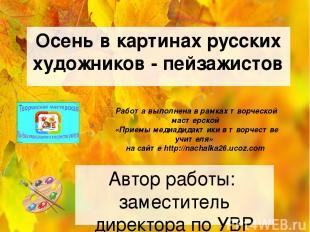 Осень в картинах русских художников - пейзажистов Автор работы: заместитель дире