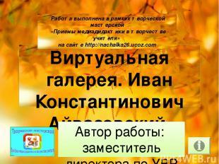 Виртуальная галерея. Иван Константинович Айвазовский Автор работы: заместитель д