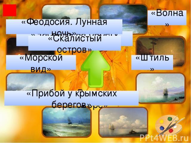 «Волна» «Часовня на берегу моря» «Штиль» «Вечер на море» «Прибой у крымских берегов» «Морской вид» «Феодосия. Лунная ночь» «Скалистый остров»