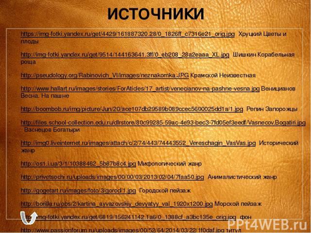 ИСТОЧНИКИ https://img-fotki.yandex.ru/get/4429/161887320.28/0_1826ff_c7316e21_orig.jpg Хруцкий Цветы и плоды http://img-fotki.yandex.ru/get/9514/144163641.3ff/0_eb208_28a2eaaa_XL.jpg Шишкин Корабельная роща http://pseudology.org/Rabinovich_VI/images…