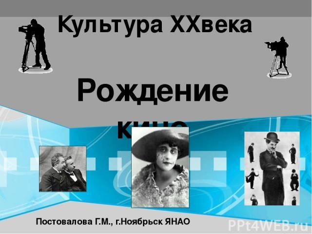 Рождение кино Культура XXвека Постовалова Г.М., г.Ноябрьск ЯНАО