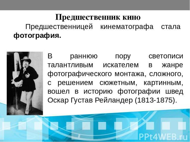 Предшественник кино Предшественницей кинематографа стала фотография. В раннюю пору светописи талантливым искателем в жанре фотографического монтажа, сложного, с решением сюжетным, картинным, вошел в историю фотографии швед Оскар Густав Рейландер (18…