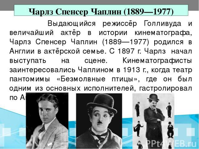 Чарлз Спенсер Чаплин (1889—1977) Выдающийся режиссёр Голливуда и величайший актёр в истории кинематографа, Чарлз Спенсер Чаплин (1889—1977) родился в Англии в актёрской семье. С 1897 г. Чарлз начал выступать на сцене. Кинематографисты заинтересовали…