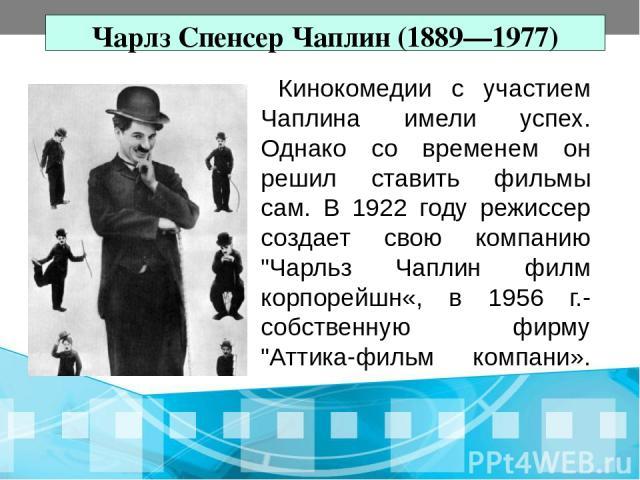 Чарлз Спенсер Чаплин (1889—1977) Кинокомедии с участием Чаплина имели успех. Однако со временем он решил ставить фильмы сам. В 1922 году режиссер создает свою компанию