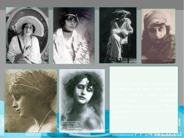 Вся ее карьера кинозвезды уложилась в пять лет. В те самые пять лет, когда Российская империя неумолимо рушилась. Вера Холодная снялась почти в 80 лентах.