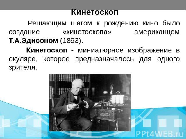 Кинетоскоп Решающим шагом к рождению кино было создание «кинетоскопа» американцем Т.А.Эдисоном (1893). Кинетоскоп - миниатюрное изображение в окуляре, которое предназначалось для одного зрителя.