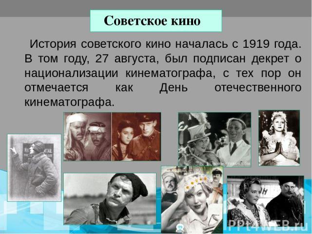 Советское кино История советского кино началась с 1919 года. В том году, 27 августа, был подписан декрет о национализации кинематографа, с тех пор он отмечается как День отечественного кинематографа.