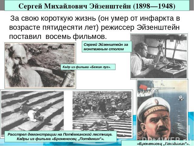 """Сергей Михайлович Эйзенштейн (1898—1948) За свою короткую жизнь (он умер от инфаркта в возрасте пятидесяти лет) режиссер Эйзенштейн поставил восемь фильмов. «Броненосец """"Потёмкин"""